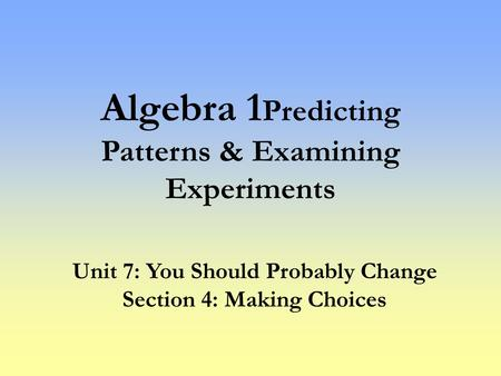 Algebra 1 Predicting Patterns & Examining Experiments Unit 7: You Should Probably Change Section 4: Making Choices.