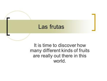 Las frutas It is time to discover how many different kinds of fruits are really out there in this world.