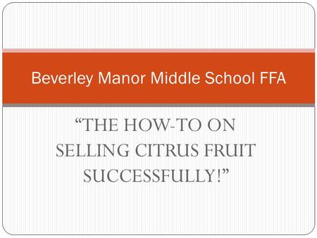 """THE HOW-TO ON SELLING CITRUS FRUIT SUCCESSFULLY!"" Beverley Manor Middle School FFA."