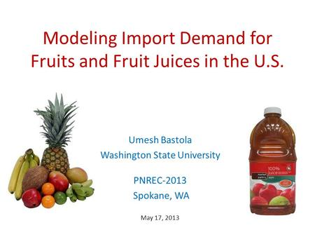 Modeling Import Demand for Fruits and Fruit Juices in the U.S. Umesh Bastola Washington State University PNREC-2013 Spokane, WA May 17, 2013.