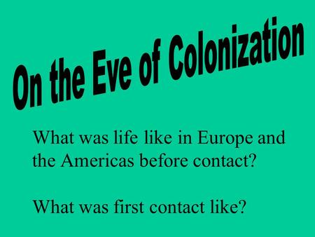 What was life like in Europe and the Americas before contact? What was first contact like?