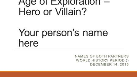 Age of Exploration – Hero or Villain? Your person's name here NAMES OF BOTH PARTNERS WORLD HISTORY PERIOD () DECEMBER 14, 2015.