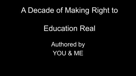 A Decade of Making Right to Education Real Authored by YOU & ME.