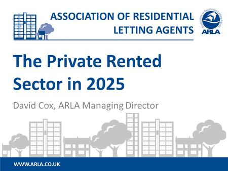 WWW.ARLA.CO.UK ASSOCIATION OF RESIDENTIAL LETTING AGENTS The Private Rented Sector in 2025 David Cox, ARLA Managing Director.