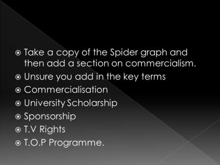  Take a copy of the Spider graph and then add a section on commercialism.  Unsure you add in the key terms  Commercialisation  University Scholarship.