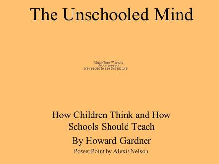 The Unschooled Mind How Children Think and How Schools Should Teach By Howard Gardner Power Point by Alexis Nelson.