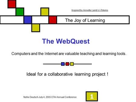 1 The WebQuest Ideal for a collaborative learning project ! Computers and the Internet are valuable teaching and learning tools. The Joy of Learning Nellie.