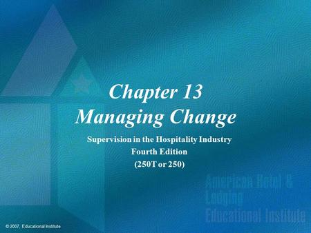 © 2007, Educational Institute Chapter 13 Managing Change Supervision in the Hospitality Industry Fourth Edition (250T or 250)