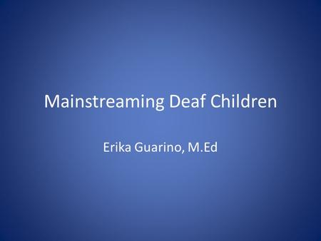 "Mainstreaming Deaf Children Erika Guarino, M.Ed. What makes me an ""authority"" on the subject? – 12 years of being mainstreamed – Mainstreamed in college."