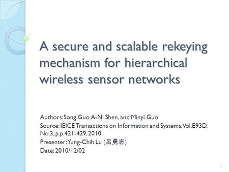 A secure and scalable rekeying mechanism for hierarchical wireless sensor networks Authors: Song Guo, A-Ni Shen, and Minyi Guo Source: IEICE Transactions.
