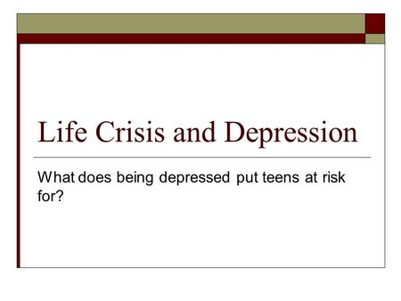 Life Crisis and Depression What does being depressed put teens at risk for?
