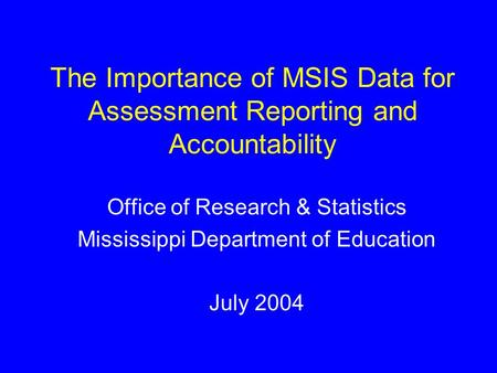 The Importance of MSIS Data for Assessment Reporting and Accountability Office of Research & Statistics Mississippi Department of Education July 2004.