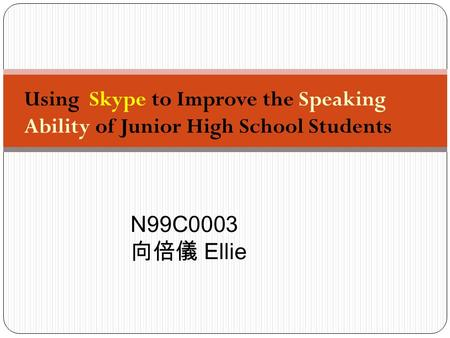 Using Skype to Improve the Speaking Ability of Junior High School Students N99C0003 向倍儀 Ellie.