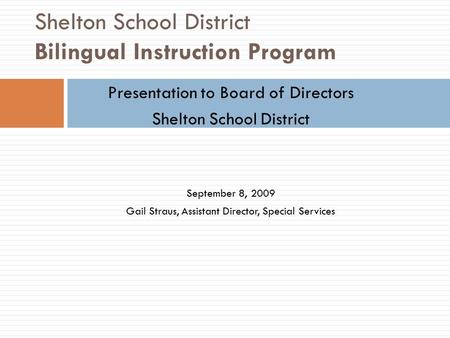Shelton School District Bilingual Instruction Program Presentation to Board of Directors Shelton School District September 8, 2009 Gail Straus, Assistant.