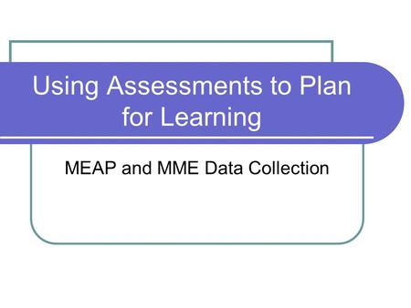 Using Assessments to Plan for Learning MEAP and MME Data Collection.