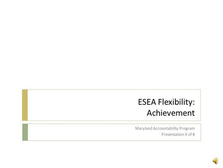 ESEA Flexibility: Achievement Maryland Accountability Program Presentation 4 of 8.