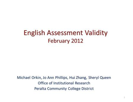English Assessment Validity February 2012 Michael Orkin, Jo Ann Phillips, Hui Zhang, Sheryl Queen Office of Institutional Research Peralta Community College.