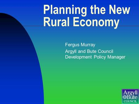 Planning the New Rural Economy Fergus Murray Argyll and Bute Council Development Policy Manager.