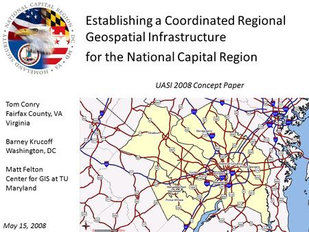 UASI 2008 Concept Paper Establishing a Coordinated Regional Geospatial Infrastructure for the National Capital Region Tom Conry Fairfax County, VA Virginia.
