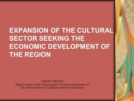 EXPANSION OF THE CULTURAL SECTOR SEEKING THE ECONOMIC DEVELOPMENT OF THE REGION Ingrida Tatarūnė Deputy head of the Planning and Finance department of.