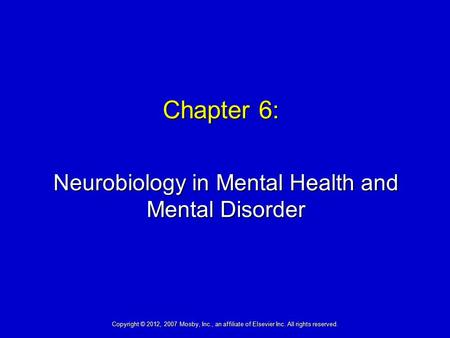 Chapter 6: Neurobiology in Mental Health and Mental Disorder Copyright © 2012, 2007 Mosby, Inc., an affiliate of Elsevier Inc. All rights reserved.