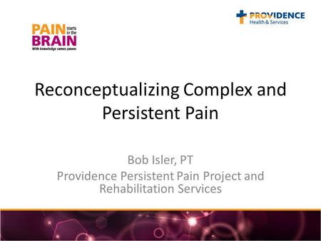 Reconceptualizing Complex and Persistent Pain Bob Isler, PT Providence Persistent Pain Project and Rehabilitation Services.
