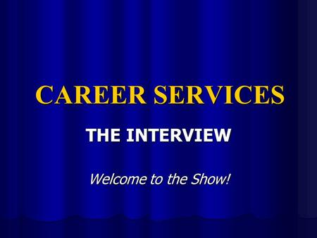 CAREER SERVICES THE INTERVIEW Welcome to the Show!
