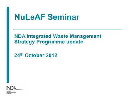 NuLeAF Seminar NDA Integrated Waste Management Strategy Programme update 24 th October 2012.