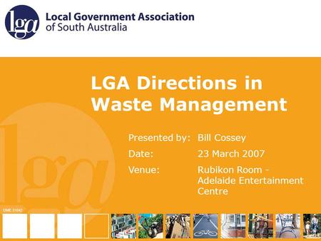 TITLE OF PRESENTATION Presented by: Date: Venue: LGA Directions in Waste Management Presented by:Bill Cossey Date:23 March 2007 Venue:Rubikon Room - Adelaide.