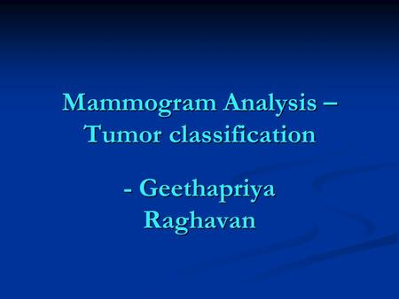 Mammogram Analysis – Tumor classification - Geethapriya Raghavan.