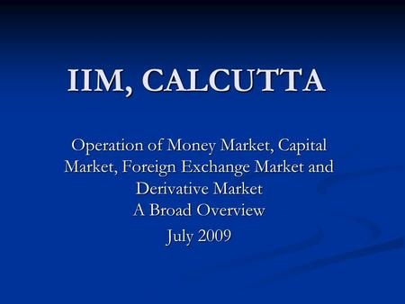 IIM, CALCUTTA Operation of Money Market, Capital Market, Foreign <strong>Exchange</strong> Market and Derivative Market A Broad Overview July 2009.