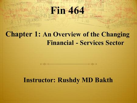 Fin 464 Chapter 1: An Overview of the Changing Financial - Services Sector Instructor: Rushdy MD Bakth.