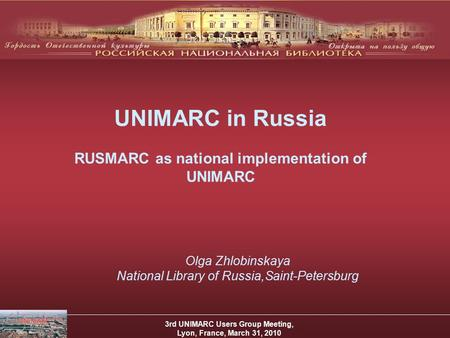 UNIMARC in Russia RUSMARC as national implementation of UNIMARC 3rd UNIMARC Users Group Meeting, Lyon, France, March 31, 2010 Olga Zhlobinskaya National.