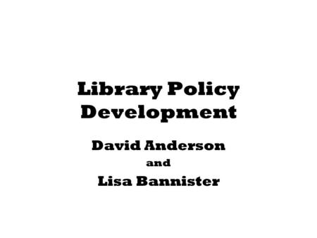 Library Policy Development David Anderson and Lisa Bannister.