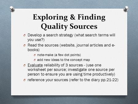 Exploring & Finding Quality Sources O Develop a search strategy (what search terms will you use?) O Read the sources (website, journal articles and e-