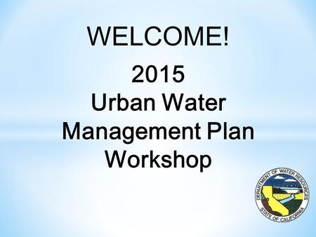 WELCOME! 2015 Urban Water Management Plan Workshop.