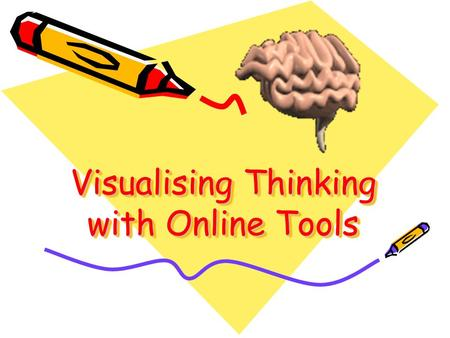 Visualising Thinking with Online Tools. ICT for visualising thinking This dimension of ICT can be addressed with an array of online tools. Develop your.