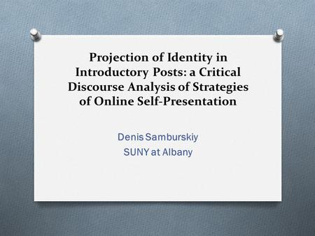 Projection of Identity in Introductory Posts: a Critical Discourse Analysis of Strategies of Online Self-Presentation Denis Samburskiy SUNY at Albany.