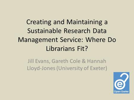 Creating and Maintaining a Sustainable Research Data Management Service: Where Do Librarians Fit? Jill Evans, Gareth Cole & Hannah Lloyd-Jones (University.