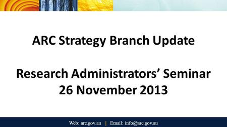 ARC Strategy Branch Update Research Administrators' Seminar 26 November 2013.