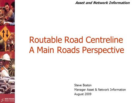 Asset and Network Information Routable Road Centreline A Main Roads Perspective Steve Boston Manager Asset & Network Information August 2009.