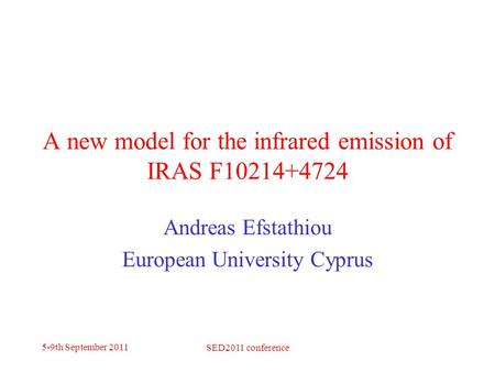 5-9th September 2011 SED2011 conference A new model for the infrared emission of IRAS F10214+4724 Andreas Efstathiou European University Cyprus.