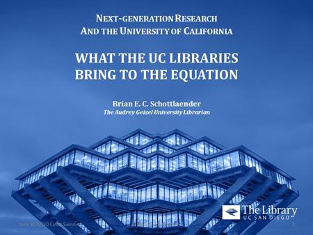 N EXT - GENERATION R ESEARCH A ND THE U NIVERSITY OF C ALIFORNIA WHAT THE UC LIBRARIES BRING TO THE EQUATION Brian E. C. Schottlaender The Audrey Geisel.
