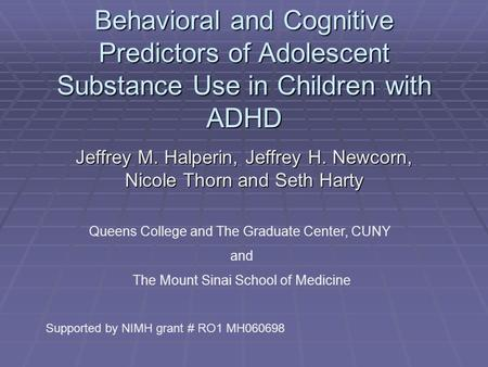Behavioral and Cognitive Predictors of Adolescent Substance Use in Children with ADHD Jeffrey M. Halperin, Jeffrey H. Newcorn, Nicole Thorn and Seth Harty.