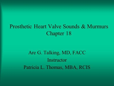 Prosthetic Heart Valve Sounds & Murmurs Chapter 18 Are G. Talking, MD, FACC Instructor Patricia L. Thomas, MBA, RCIS.