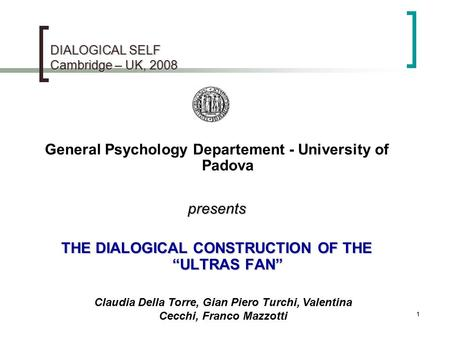 "1 DIALOGICAL SELF Cambridge – UK, 2008 General Psychology Departement - University of Padovapresents THE DIALOGICAL CONSTRUCTION OF THE ""ULTRAS FAN"" Claudia."