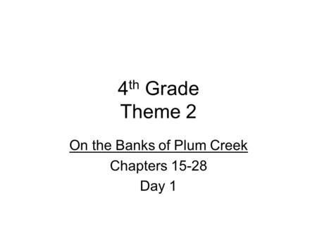 4 th Grade Theme 2 On the Banks of Plum Creek Chapters 15-28 Day 1.