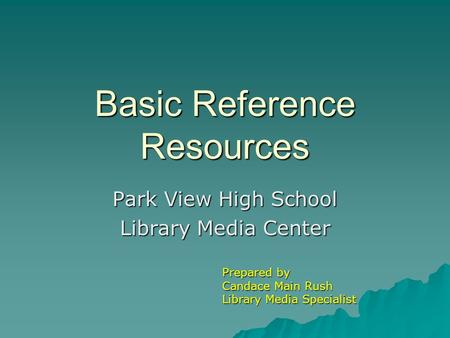 Basic Reference Resources Park View High School Library Media Center Prepared by Candace Main Rush Library Media Specialist.