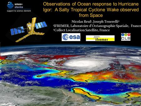 Observations of Ocean response to Hurricane Igor: A Salty Tropical Cyclone Wake observed from Space Nicolas Reul 1, Joseph Tenerelli 2 1 IFREMER, Laboratoire.