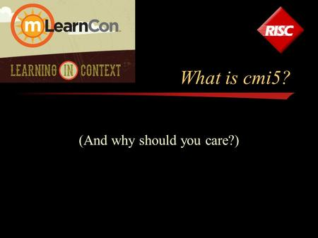 What is cmi5? (And why should you care?). Who am I? Art Werkenthin President & CEO of RISC, Inc. –Over 25 years experience in LMS Industry –Early adopter.